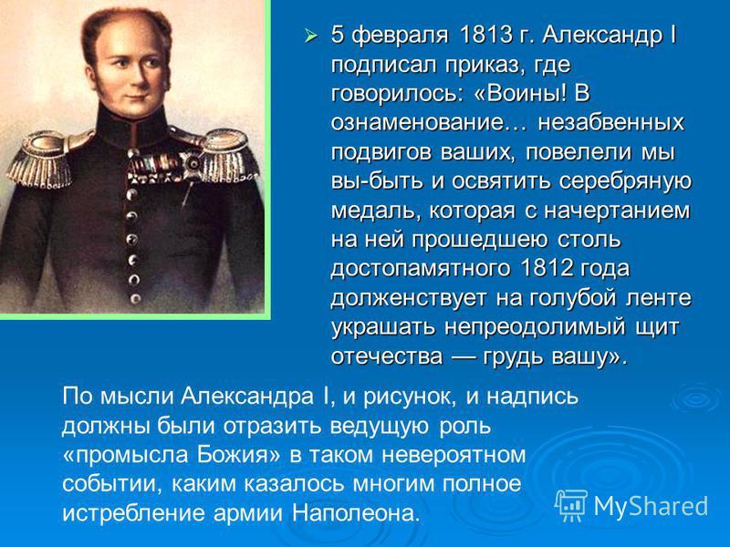 5 февраля 1813 г. Александр I подписал приказ, где говорилось: «Воины! В ознаменование… незабвенных подвигов ваших, повелели мы вы-быть и освятить серебряную медаль, которая с начертанием на ней прошедшею столь достопамятного 1812 года долженствует н