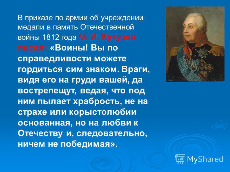 В приказе по армии об учреждении медали в память Отечественной войны 1812 года М. И. Кутузов писал: «Воины! Вы по справедливости можете гордиться сим знаком. Враги, видя его на груди вашей, да вострепещут, ведая, что под ним пылает храбрость, не на с