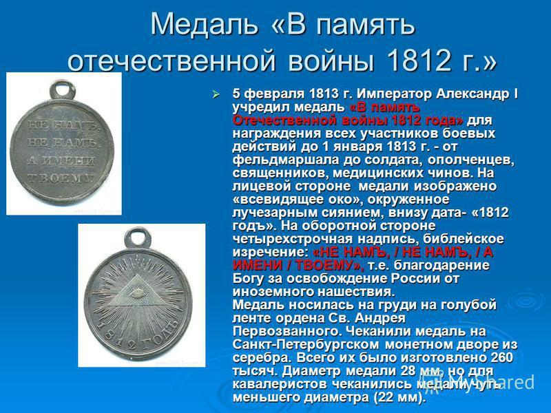 Медаль «В память отечественной войны 1812 г.» 5 февраля 1813 г. Император Александр I учредил медаль «В память Отечественной войны 1812 года» для награждения всех участников боевых действий до 1 января 1813 г. - от фельдмаршала до солдата, ополченцев