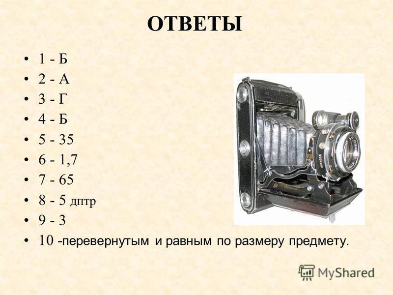 ОТВЕТЫ 1 - Б 2 - А 3 - Г 4 - Б 5 - 35 6 - 1,7 7 - 65 8 - 5 дптр 9 - 3 10 - перевернутым и равным по размеру предмету.