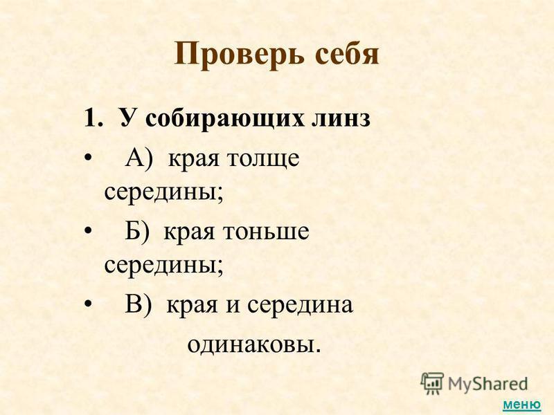 Проверь себя 1. У собирающих линз А) края толще середины; Б) края тоньше середины; В) края и середина одинаковы. меню