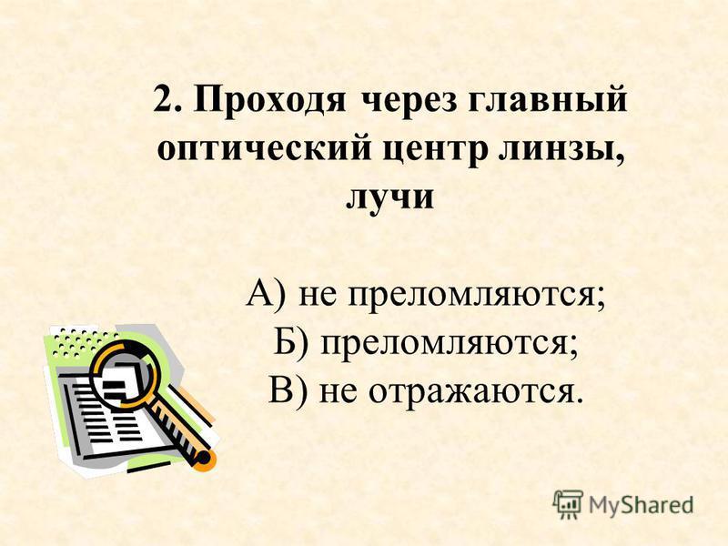2. Проходя через главный оптический центр линзы, лучи А) не преломляются; Б) преломляются; В) не отражаются.