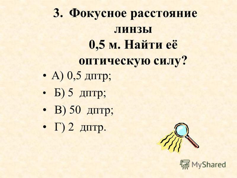 3. Фокусное расстояние линзы 0,5 м. Найти её оптическую силу? А) 0,5 дптр; Б) 5 дптр; В) 50 дптр; Г) 2 дптр.