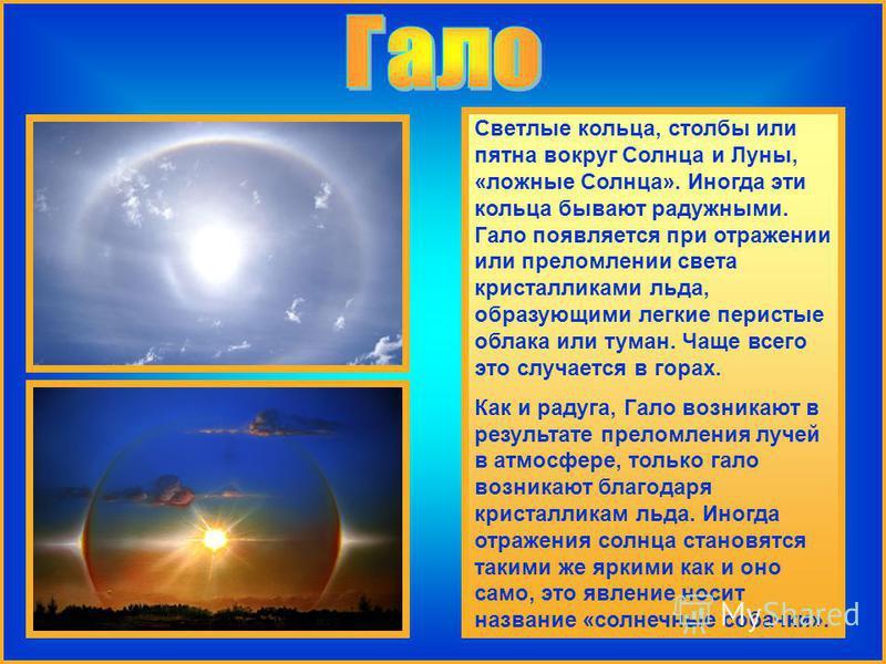 Светлые кольца, столбы или пятна вокруг Солнца и Луны, «ложные Солнца». Иногда эти кольца бывают радужными. Гало появляется при отражении или преломлении света кристалликами льда, образующими легкие перистые облака или туман. Чаще всего это случается