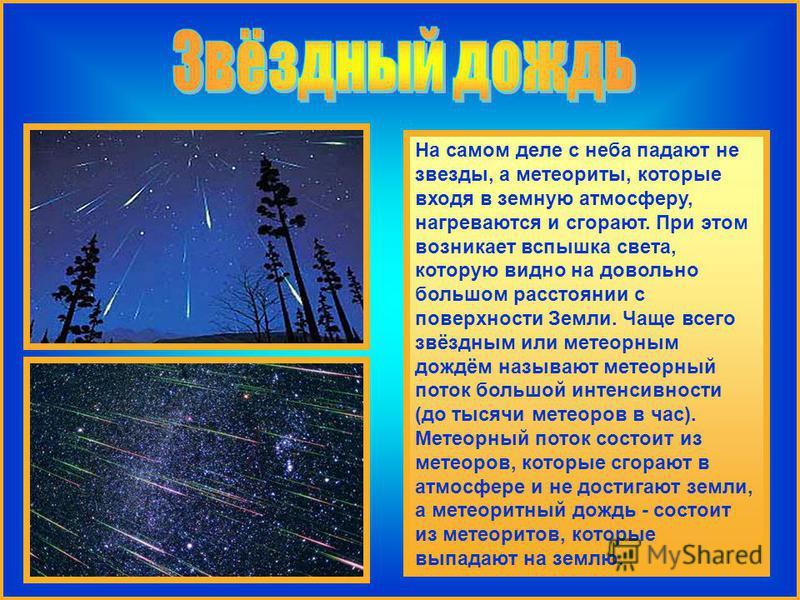На самом деле с неба падают не звезды, а метеориты, которые входя в земную атмосферу, нагреваются и сгорают. При этом возникает вспышка света, которую видно на довольно большом расстоянии с поверхности Земли. Чаще всего звёздным или метеорным дождём