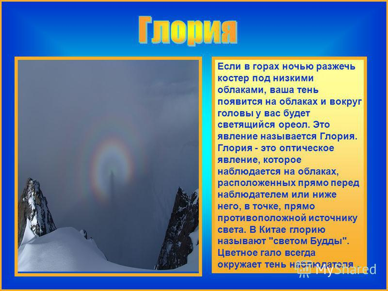 Если в горах ночью разжечь костер под низкими облаками, ваша тень появится на облаках и вокруг головы у вас будет светящийся ореол. Это явление называется Глория. Глория - это оптическое явление, которое наблюдается на облаках, расположенных прямо пе