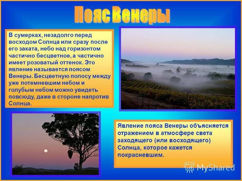 В сумерках, незадолго перед восходом Солнца или сразу после его заката, небо над горизонтом частично бесцветное, а частично имеет розоватый оттенок. Это явление называется поясом Венеры. Бесцветную полосу между уже потемневшим небом и голубым небом м