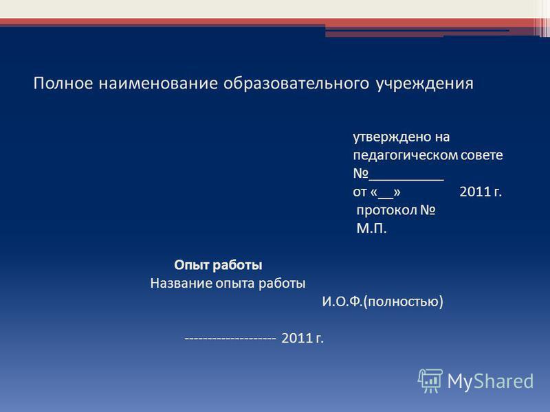 Полное наименование образовательного учреждения утверждено на педагогическом совете __________ от «__» 2011 г. протокол М.П. Опыт работы Название опыта работы И.О.Ф.(полностью) -------------------- 2011 г.