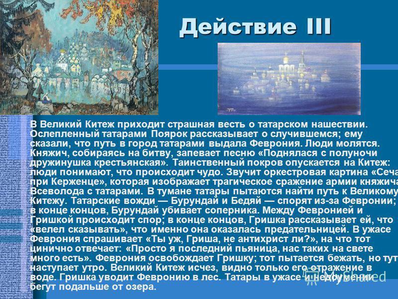 Действие III Действие III В Великий Китеж приходит страшная весть о татарском нашествии. Ослепленный татарами Поярок рассказывает о случившемся; ему сказали, что путь в город татарами выдала Феврония. Люди молятся. Княжич, собираясь на битву, запевае