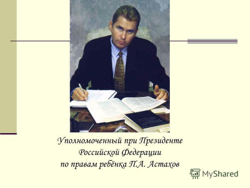 Уполномоченный при Президенте Российской Федерации по правам ребёнка П.А. Астахов