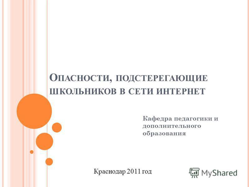 О ПАСНОСТИ, ПОДСТЕРЕГАЮЩИЕ ШКОЛЬНИКОВ В СЕТИ ИНТЕРНЕТ Кафедра педагогики и дополнительного образования Краснодар 2011 год