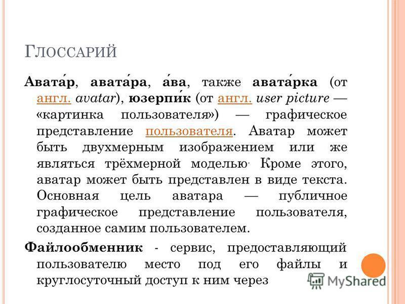 Г ЛОССАРИЙ Аватар, аватара, ава, также аватарка (от англ. avatar ), юзерпик (от англ. user picture «картинка пользователя») графическое представление пользователя. Аватар может быть двухмерным изображением или же являться трёхмерной моделью. Кроме эт