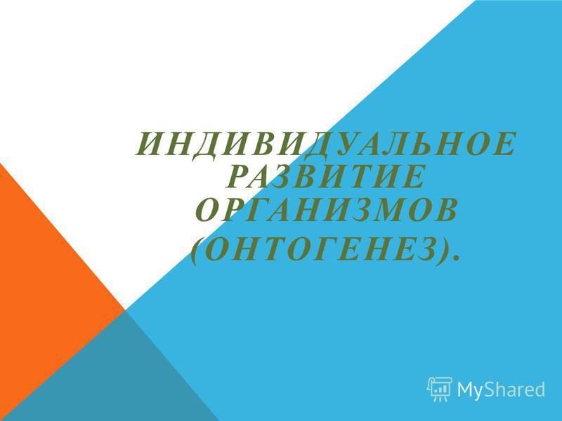 ИНДИВИДУАЛЬНОЕ РАЗВИТИЕ ОРГАНИЗМОВ (ОНТОГЕНЕЗ).