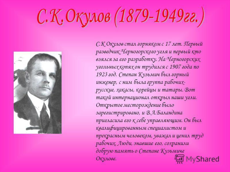 С.К Окулов стал горняком с 17 лет. Первый разведчик Черногорского угля и первый кто взялся за его разработку. На Черногорских угольных копях он трудился с 1907 года по 1923 год. Степан Кузьмич был горный инженер, с ним была группа рабочих- русские, х