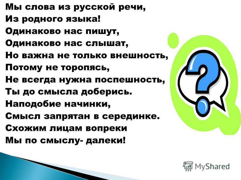 Мы слова из русской речи, Из родного языка! Одинаково нас пишут, Одинаково нас слышат, Но важна не только внешность, Потому не торопясь, Не всегда нужна поспешность, Ты до смысла доберись. Наподобие начинки, Смысл запрятан в серединке. Схожим лицам в
