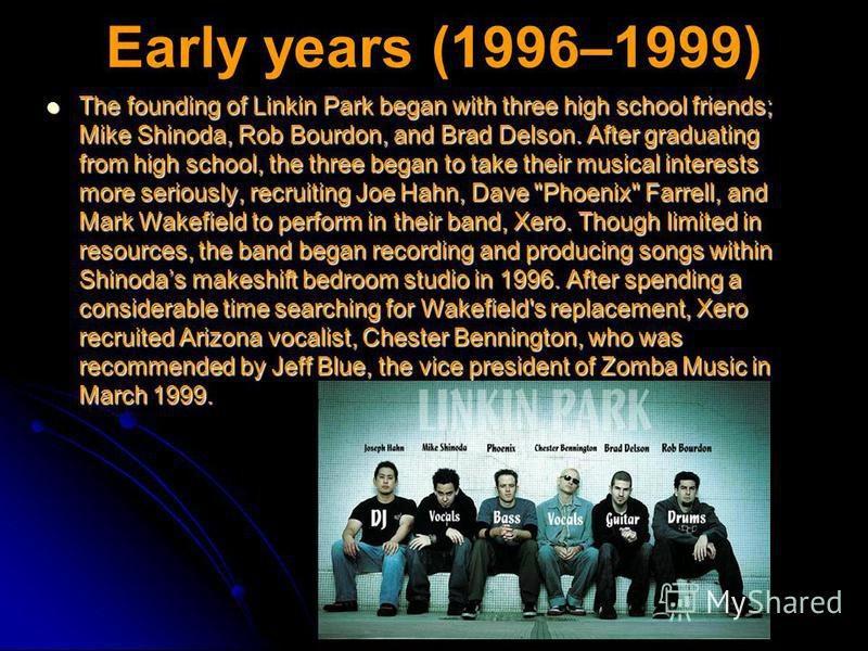 Early years (1996–1999) The founding of Linkin Park began with three high school friends; Mike Shinoda, Rob Bourdon, and Brad Delson. After graduating from high school, the three began to take their musical interests more seriously, recruiting Joe Ha