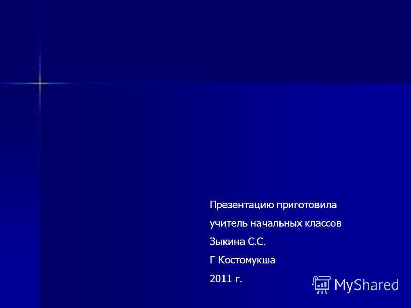 Презентацию приготовила учитель начальных классов Зыкина С.С. Г Костомукша 2011 г.