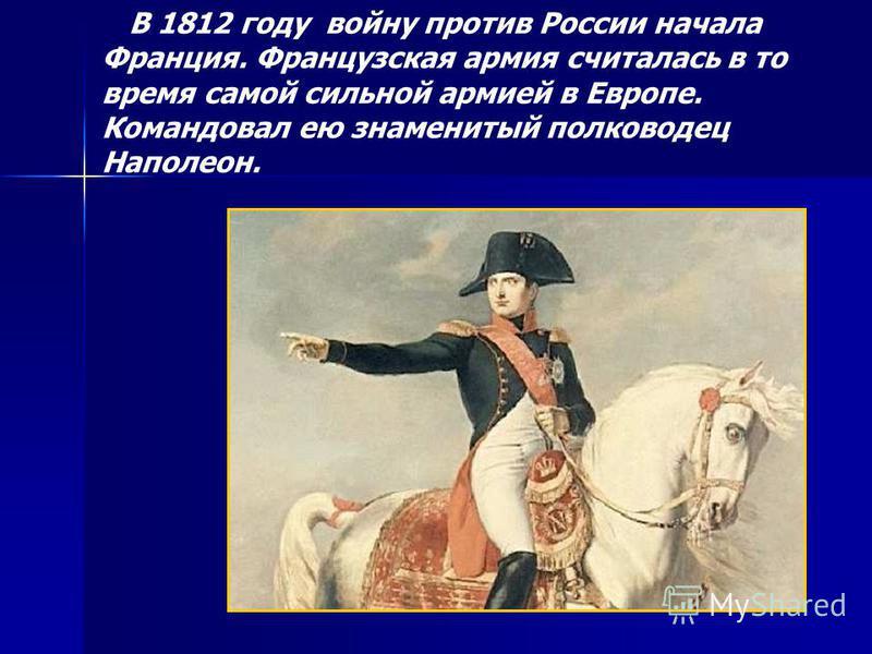 В 1812 году войну против России начала Франция. Французская армия считалась в то время самой сильной армией в Европе. Командовал ею знаменитый полководец Наполеон.