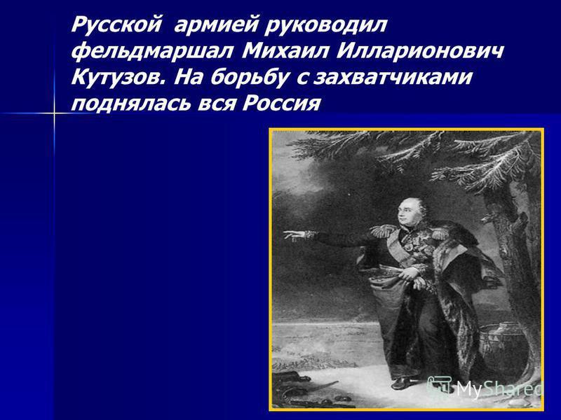 Русской армией руководил фельдмаршал Михаил Илларионович Кутузов. На борьбу с захватчиками поднялась вся Россия