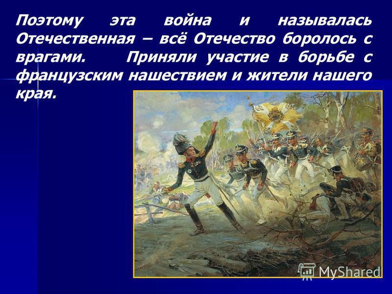 Поэтому эта война и называлась Отечественная – всё Отечество боролось с врагами. Приняли участие в борьбе с французским нашествием и жители нашего края.