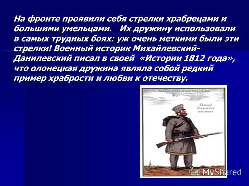 На фронте проявили себя стрелки храбрецами и большими умельцами. Их дружину использовали в самых трудных боях: уж очень меткими были эти стрелки! Военный историк Михайлевский- Данилевский писал в своей «Истории 1812 года», что олонецкая дружина являл