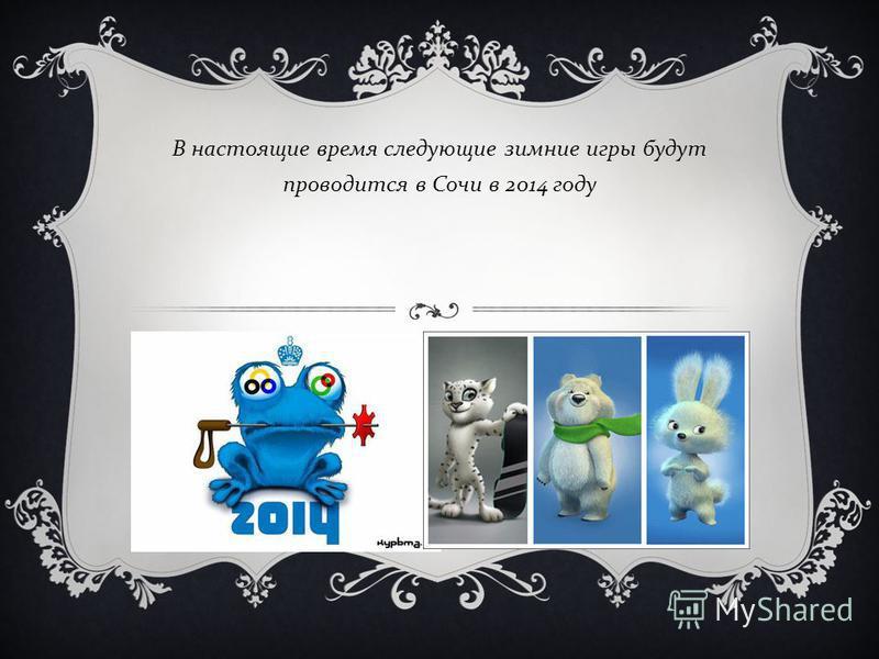 В настоящие время следующие зимние игры будут проводится в Сочи в 2014 году