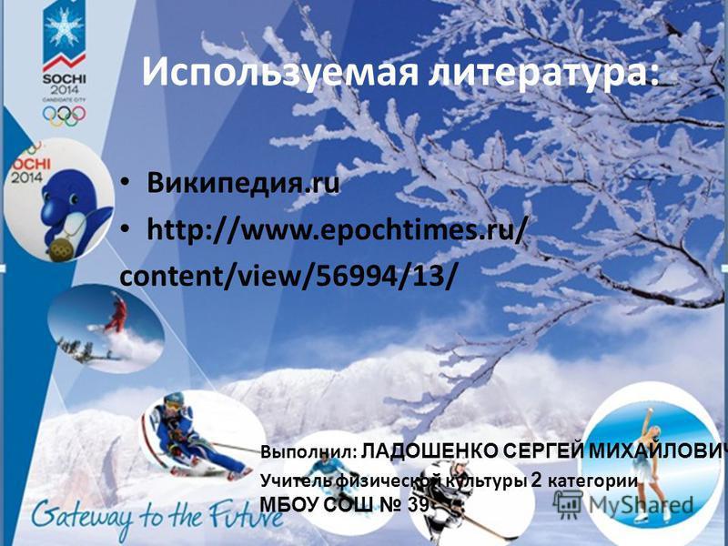 Используемая литература: Википедия.ru http://www.epochtimes.ru/ content/view/56994/13/ Выполнил: ЛАДОШЕНКО СЕРГЕЙ МИХАЙЛОВИЧ Учитель физической культуры 2 категории МБОУ СОШ 39