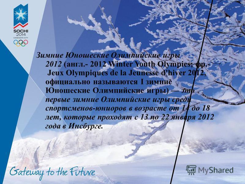 Зимние Юношеские Олимпийские игры 2012 (англ.- 2012 Winter Youth Olympics; фр.- Jeux Olympiques de la Jeunesse d'hiver 2012, официально называются I зимние Юношеские Олимпийские игры) это первые зимние Олимпийские игры среди спортсменов-юниоров в воз