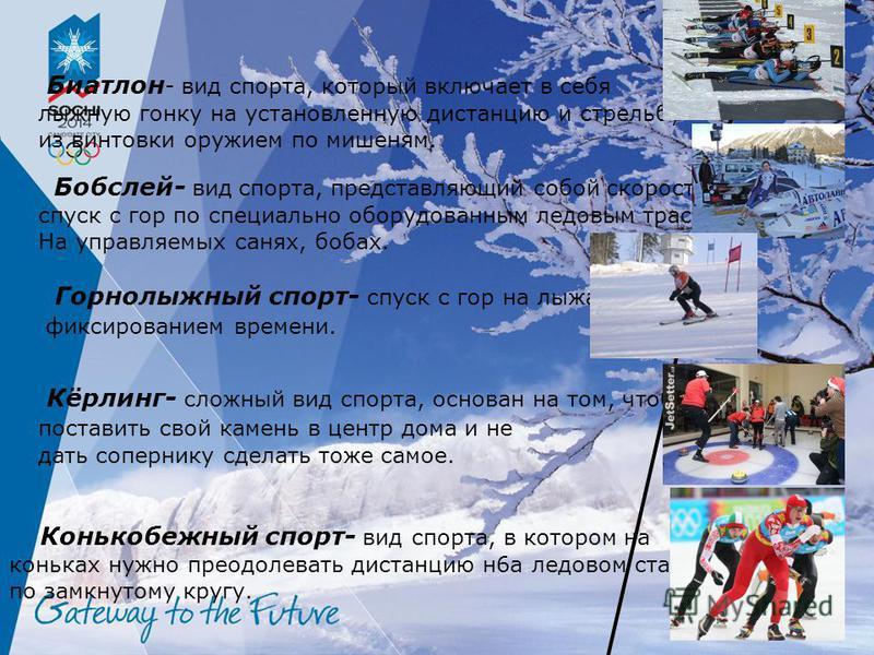 Биатлон - вид спорта, который включает в себя лыжную гонку на установленную дистанцию и стрельбу из винтовки оружием по мишеням. Бобслей- вид спорта, представляющий собой скоростной спуск с гор по специально оборудованным ледовым трассам На управляем