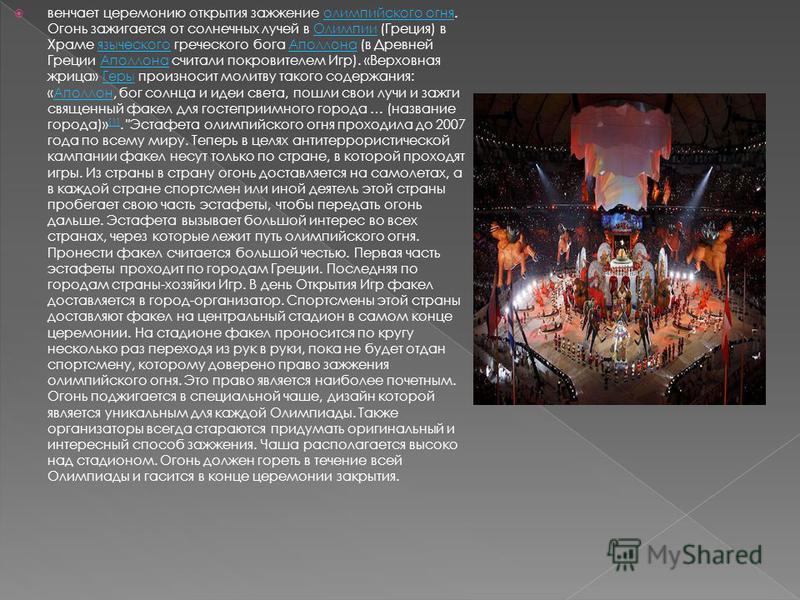 венчает церемонию открытия зажжение олимпийского огня. Огонь зажигается от солнечных лучей в Олимпии (Греция) в Храме языческого греческого бога Аполлона (в Древней Греции Аполлона считали покровителем Игр). «Верховная жрица» Геры произносит молитву