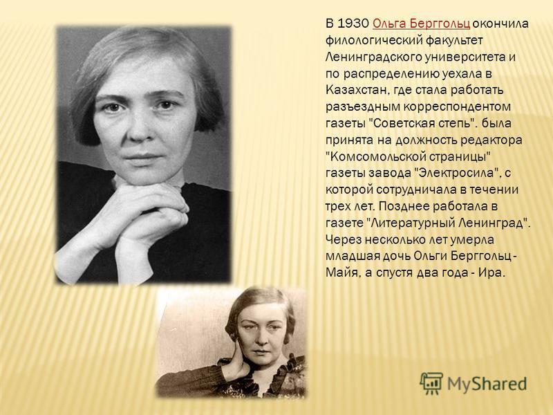 В 1930 Ольга Берггольц окончила филологический факультет Ленинградского университета и по распределению уехала в Казахстан, где стала работать разъездным корреспондентом газеты