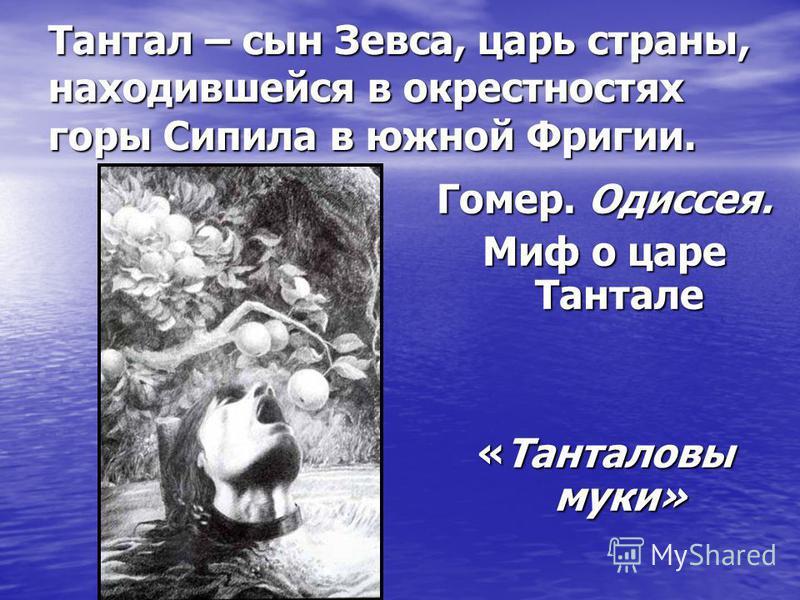 Тантал – сын Зевса, царь страны, находившейся в окрестностях горы Сипила в южной Фригии. Гомер. Одиссея. Миф о царе Тантале «Танталовы муки»
