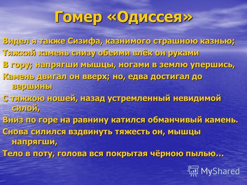 Гомер «Одиссея» Видел я также Сизифа, казнимого страшною казнью; Тяжкий камень снизу обеими влёк он руками В гору; напрягши мышцы, ногами в землю упершись, Камень двигал он вверх; но, едва достигал до вершины С тяжкою ношей, назад устремленный невиди