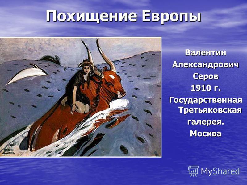 Похищение Европы Валентин АлександровичСеров 1910 г. Государственная Третьяковская галерея.Москва