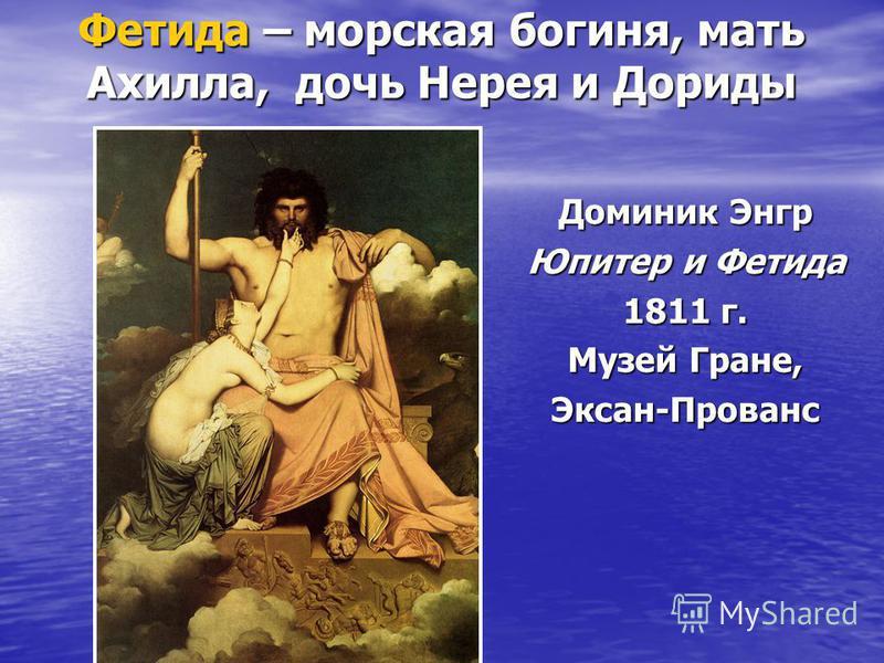 Фетида – морская богиня, мать Ахилла, дочь Нерея и Дориды Доминик Энгр Юпитер и Фетида 1811 г. Музей Гране, Эксан-Прованс
