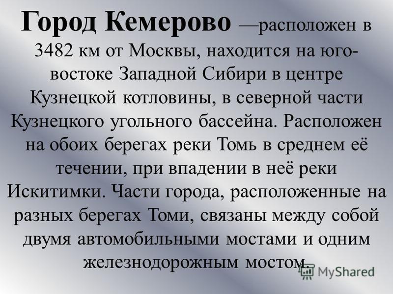 Город Кемерово расположен в 3482 км от Москвы, находится на юго- востоке Западной Сибири в центре Кузнецкой котловины, в северной части Кузнецкого угольного бассейна. Расположен на обоих берегах реки Томь в среднем её течении, при впадении в неё реки