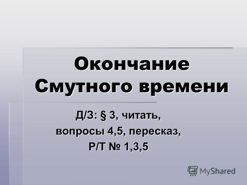 Окончание Смутного времени Д/З: § 3, читать, вопросы 4,5, пересказ, Р/Т 1,3,5