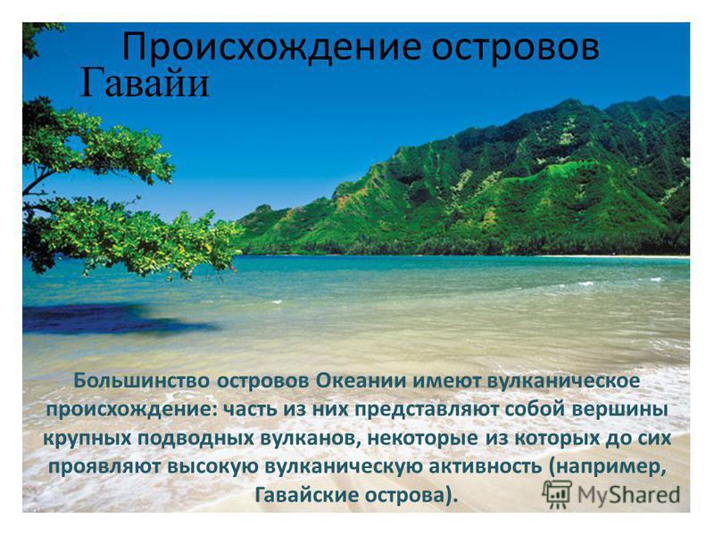Большинство островов Океании имеют вулканическое происхождение: часть из них представляют собой вершины крупных подводных вулканов, некоторые из которых до сих проявляют высокую вулканическую активность (например, Гавайские острова). Гавайи Происхожд