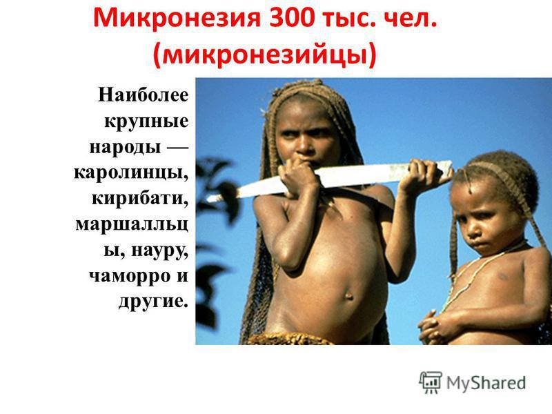 Микронезия 300 тыс. чел. (микронезийцы) Наиболее крупные народы каролинцы, кирибати, маршалльц ы, науру, чаморро и другие.