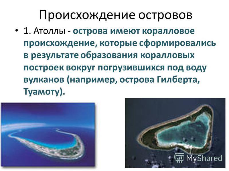 Происхождение островов 1. Атоллы - острова имеют коралловое происхождение, которые сформировались в результате образования коралловых построек вокруг погрузившихся под воду вулканов (например, острова Гилберта, Туамоту).