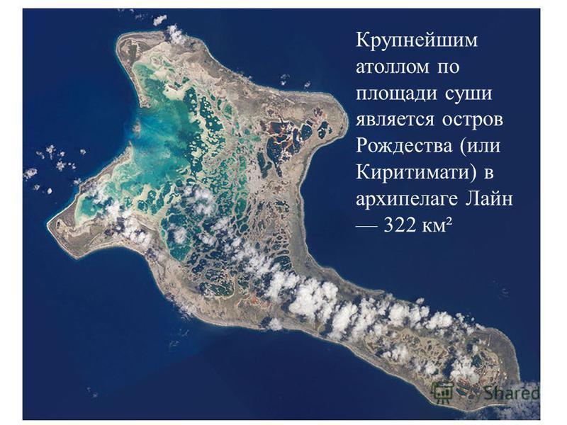 Крупнейшим атоллом по площади суши является остров Рождества (или Киритимати) в архипелаге Лайн 322 км²