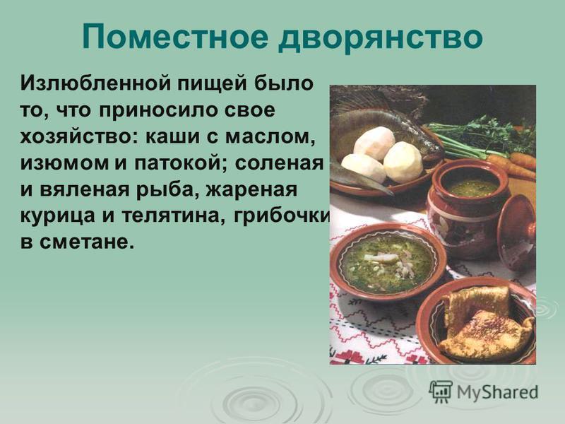 Излюбленной пищей было то, что приносило свое хозяйство: каши с маслом, изюмом и патокой; соленая и вяленая рыба, жареная курица и телятина, грибочки в сметане. Поместное дворянство