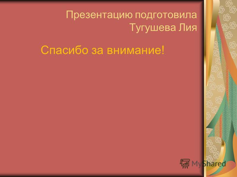 Презентацию подготовила Тугушева Лия Спасибо за внимание!