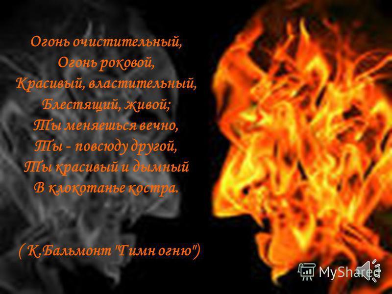 Огонь очистительный, Огонь роковой, Красивый, властительный, Блестящий, живой; Ты меняешься вечно, Ты - повсюду другой, Ты красивый и дымный В клокотанье костра. ( К.Бальмонт Гимн огню)