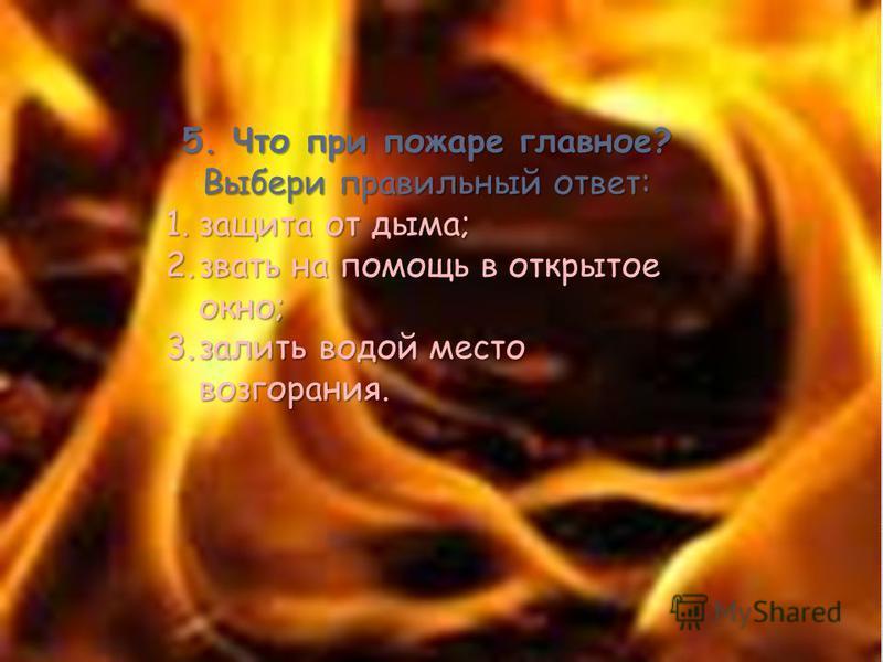 5. Что при пожаре главное? Выбери правильный ответ: 1. защита от дыма; 2. звать на помощь в открытое окно; 3. залить водой место возгорания.