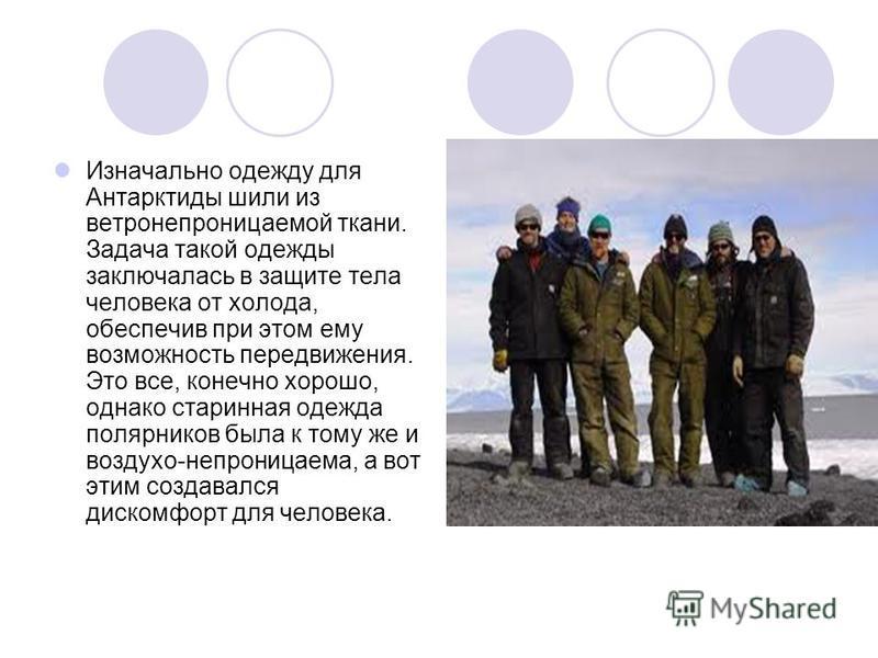 Изначально одежду для Антарктиды шили из ветронепроницаемой ткани. Задача такой одежды заключалась в защите тела человека от холода, обеспечив при этом ему возможность передвижения. Это все, конечно хорошо, однако старинная одежда полярников была к т