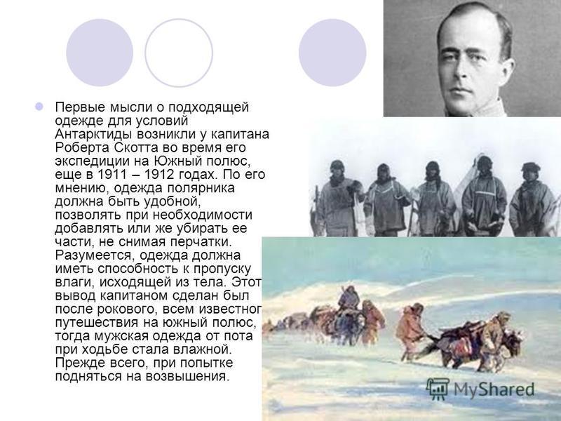 Первые мысли о подходящей одежде для условий Антарктиды возникли у капитана Роберта Скотта во время его экспедиции на Южный полюс, еще в 1911 – 1912 годах. По его мнению, одежда полярника должна быть удобной, позволять при необходимости добавлять или