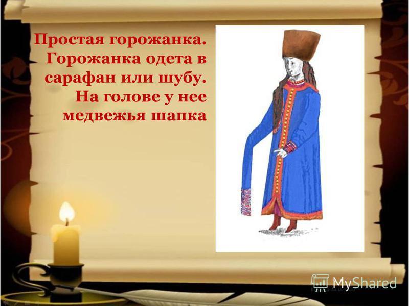 Простая горожанка. Горожанка одета в сарафан или шубу. На голове у нее медвежья шапка