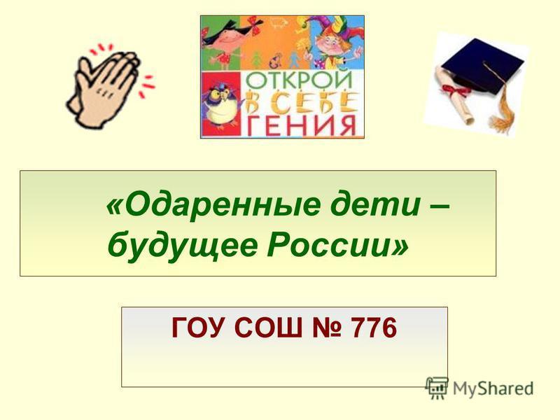«Одаренные дети – будущее России» ГОУ СОШ 776