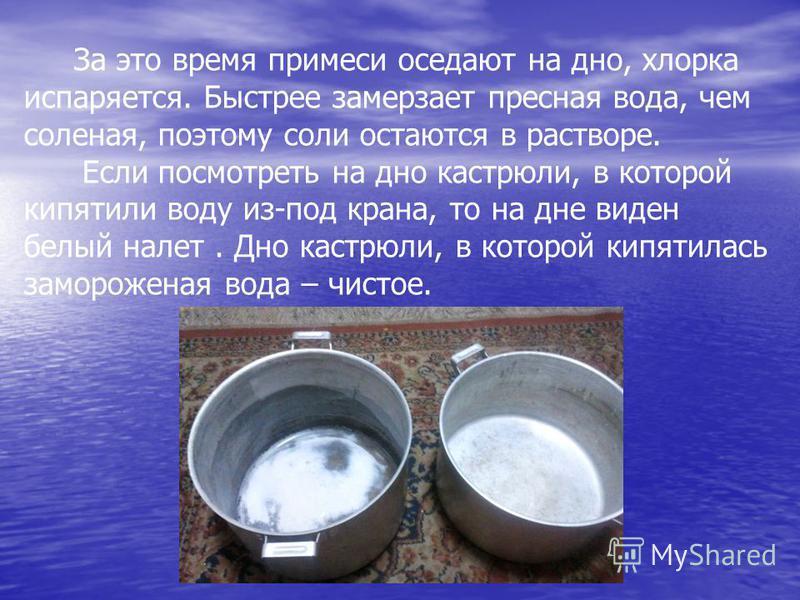 За это время примеси оседают на дно, хлорка испаряется. Быстрее замерзает пресная вода, чем соленая, поэтому соли остаются в растворе. Если посмотреть на дно кастрюли, в которой кипятили воду из-под крана, то на дне виден белый налет. Дно кастрюли, в